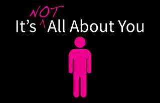 It's not about you...
