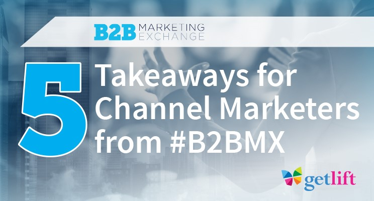 5 Takeaways for Channel Marketers from B2B Marketing Exchange #B2BMX - GET LIFT